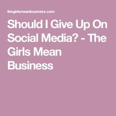 Should I Give Up On Social Media? - The Girls Mean Business