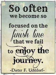 So often we become so focused on the finish line that we fail to enjoy the journey