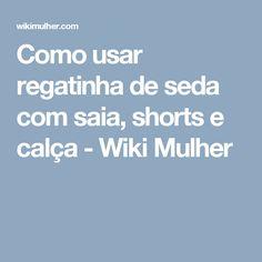 Como usar regatinha de seda com saia, shorts e calça - Wiki Mulher