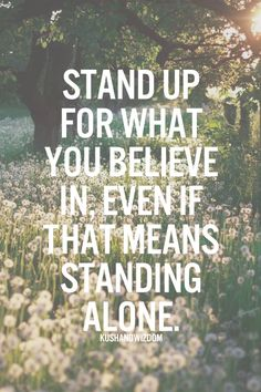 Stand up for what you believe in, even if that means standing alone.