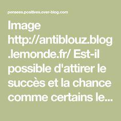 Image http://antiblouz.blog.lemonde.fr/ Est-il possible d'attirer le succès et la chance comme certains le prétendent? En égard aux nombreux témoignages de satisfaction qui ont été rapportés à l'auteure, je eux sans équivoque vous répondre OUI! Si vous...