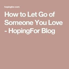 How to Let Go of Someone You Love - HopingFor Blog
