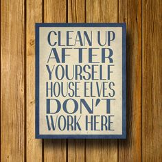 Clean up after yourself. House elves don't work here. (seriously need this sign in my classroom)