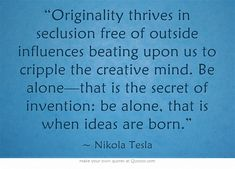 """""""Originality thrives in seclusion free of outside influences beating upon us to cripple the creative mind...."""