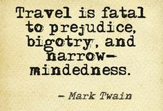 """""""Travel is fatal to prejudice, bigotry, and narrow-mindedness."""" Love this quote."""