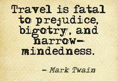 """Travel is fatal to prejudice, bigotry, and narrow-mindedness."""