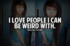 I love people i can be weird with! Even more, I love people I can be COMFORTABLY weird with. Just Good Friends, Having No Friends, All Quotes, Funny Quotes, Qoutes, Friendship Images, Just Girly Things, Girl Things, Good Buddy