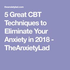5 Great CBT Techniques to Eliminate Your Anxiety in 2018 - TheAnxietyLad