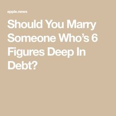Should You Marry Someone Who's 6 Figures Deep In Debt? Articles For Kids, Apple News, Debt