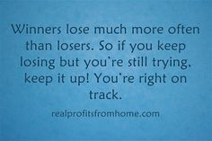 People who repeatedly fail at doing something have more in common with winners than with losers because winners also commonly experience defeat. Losers are people who do not try at all.  Get Inspired Here >>> http://easywaystomakeextramoney.net/