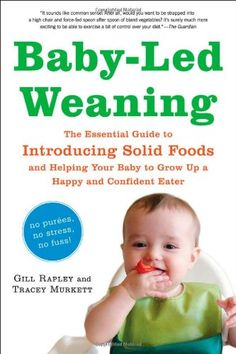 Baby-Led Weaning: The Essential Guide to Introducing Solid Foodsand Helping Your Baby to Grow Up a Happy and Confident Eater