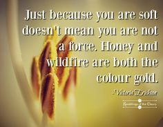 Just because you are soft doesn't mean you are not a force. Honey and wildfire are both the colour gold #courage #strength