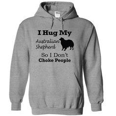 I hug my  Australian Shepherd  so i dont choke people T Shirt, Hoodie, Sweatshirt