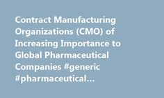 Contract Manufacturing Organizations (CMO) of Increasing Importance to Global Pharmaceutical Companies #generic #pharmaceutical #manufacturers http://pharmacy.remmont.com/contract-manufacturing-organizations-cmo-of-increasing-importance-to-global-pharmaceutical-companies-generic-pharmaceutical-manufacturers/  #contract pharmaceutical companies # Contract Manufacturing Organizations (CMO) of Increasing Importance to Global Pharmaceutical Companies February 29, 2016 54 отметки «Нравится» 5…