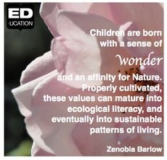 """""""Children are born with a sense of wonder and an affinity for Nature. Properly cultivated, these values can mature into ecological literacy, and eventually into sustainable patterns of living"""" -Zenobia Barlow  For more from ED-ucation Publishing, visit www.ED-ucation.ca"""