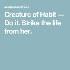 Creature of Habit — Do it. Strike the life from her.