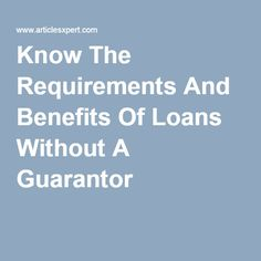 Know The Requirements And Benefits Of Loans Without A Guarantor