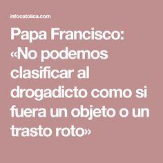 Papa Francisco: «No podemos clasificar al drogadicto como si fuera un objeto o un trasto roto»