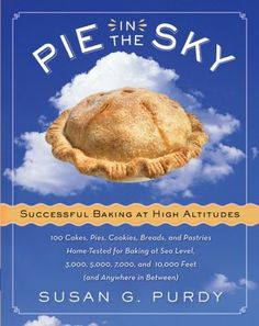 I THINK I NEED THIS TO HELP ME FINE TUNE MY RECIPIES.  PIE IN THE SKY: SUCCESSFUL BAKING AT HIGH ALTITUDES: 100 CAKES, PIES, COOKIES, BREADS, AND PASTRIES HOME-TESTED FOR BAKING AT SEA LEVEL, 3000, 5000, 7000, AND 10,000 FEET (AND ANYWHERE IN BETWEEN)