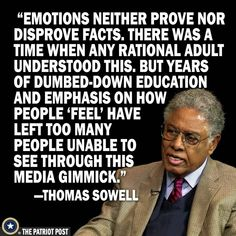 Emotions neither prove nor disprove facts. There was a time when any rational adult understood this. But years of dumbed-down education and emphasis on how people 'feel' have left too many people unable to see through this media gimmick. Quotable Quotes, Wisdom Quotes, Me Quotes, Motivational Quotes, Inspirational Quotes, Funny Quotes, Calling All Angels, Truth Hurts, Famous Quotes