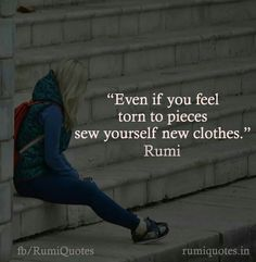 #Rumi ..even if you feel torn to pieces, sew yourself new clothes.