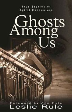 Ghosts Among Us: True Stories of Spirit Encounters, by Leslie Rule