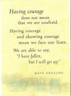 "Having courage does not mean that we are unafraid.  Having courage and showing courage mean we face our fears.  We are able to say, ""I have fallen, but I will get up.""  Maya Angelou"