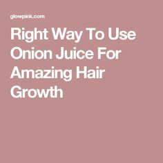Right Way To Use Onion Juice For Amazing Hair Growth