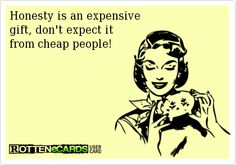 Rottenecards - Honesty is an expensive gift, don't expect it from cheap people! So true!