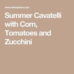 Summer Cavatelli with Corn, Tomatoes and Zucchini