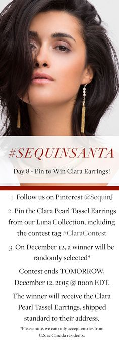 Day 8 of 12 Days of #SequinSanta - Pin to win our Clara Pearl Tassel Earrings, from our website or our Pinterest Luna Collection Board  1. Follow us on Pinterest @SequinJ 2. Pin the Clara Pearl Tassel Earrings from our Luna Collection, including the contest tag #ClaraContest 3. On December 12, a winner will be randomly selected* Contest ends TOMORROW, December 12, 2015 @ noon EDT.  *Please note, we can only accept entries from U.S. & Canada residents.