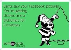 Santa saw your Facebook - Santa saw your Facebook pictures. You're getting clothes and a dictionary for Christmas.