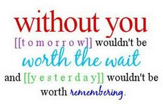 Without You Tomorrow Wouldn't  Be Worth