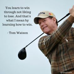 """You learn to win by not liking to lose. And that's what I mean by learning to win"" - Tom Watson #Golf #GolfQuotes #Quotes #InspirationalQuotes"