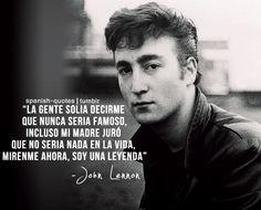 """... """"La gente solía decirme que nunca sería famoso, incluso mi madre juró que no sería nada en la vida, mirenme ahora, soy una leyenda"""". John Lennon."""