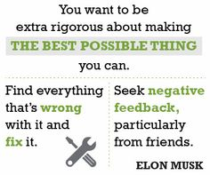 """""""You want to be extra rigorous about making the best possible thing you can. Find everything that's wrong with it and fix it. Seek negative feedback, particularly from friends."""" —Elon Musk #quote"""