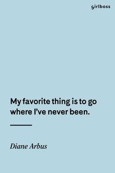 GIRLBOSS QUOTE: My favorite thing is to go where Ive never been. -Diane Arbus