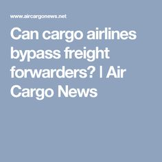 Can cargo airlines bypass freight forwarders? ǀ Air Cargo News