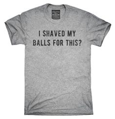 I Shaved My Balls For This T-Shirt, Hoodie, Tank Top