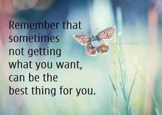 remember that sometimes not getting what you want, can be the best thing for you.