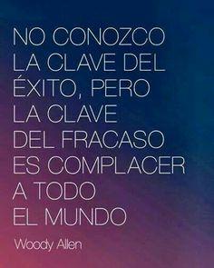 No conozco la clave del éxito, pero la clave del fracaso es complacer a todo el mundo. - Woody Allen