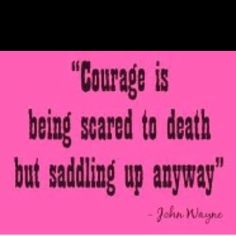 Be brave, have courage and saddle up! Cinch the saddle - I'm climbing on. Great quote by John Wayne.