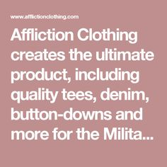 Affliction Clothing creates the ultimate product, including quality tees, denim, button-downs and more for the Military, Veteran, Art, Tattoo, Moto, Sport, Fashion Enthusiast