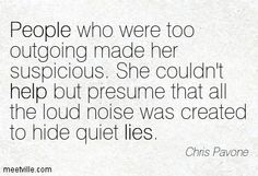 people who were too outgoing made her suspicious. she couldn't help but presume that all the loud noise was created to hide quiet lies.