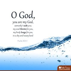 """You are my God, earnestly I seek you; my soul thirsts for you, my body longs for you, in a dry and weary land where there is no water. Bible Words, Bible Scriptures, Scripture Verses, Biblical Verses, Christian Faith, Christian Quotes, Faith Quotes, Bible Quotes, Psalm 63"