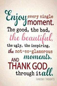 enjoy every single moment, the good, the bad, the beautiful, the ugly, the inspiring, the not-so-glamorous moments; and thank God through it all