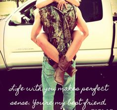 """Life with you makes perfect sense. You're my best friend"" Country love. Happy happy happy. Love this picture."