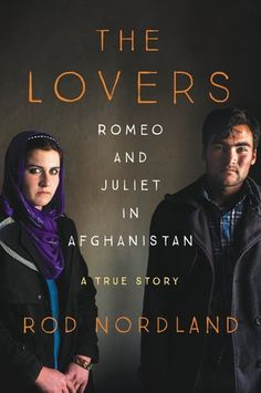 The Lovers: Romeo and Juliet in Afghanistan by Rod Nordland. A riveting, real-life equivalent of The Kite Runner—an astonishingly powerful and profoundly moving story of a young couple willing to risk everything for love that puts a human face on the ongoing debate about women's rights in the Muslim world.