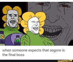 WHAT IS THIS HAHAH but seriously I thought Asgore was the final boss and I was VERY WRONG