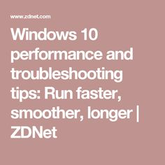 Windows 10 performance and troubleshooting tips: Run faster, smoother, longer   ZDNet